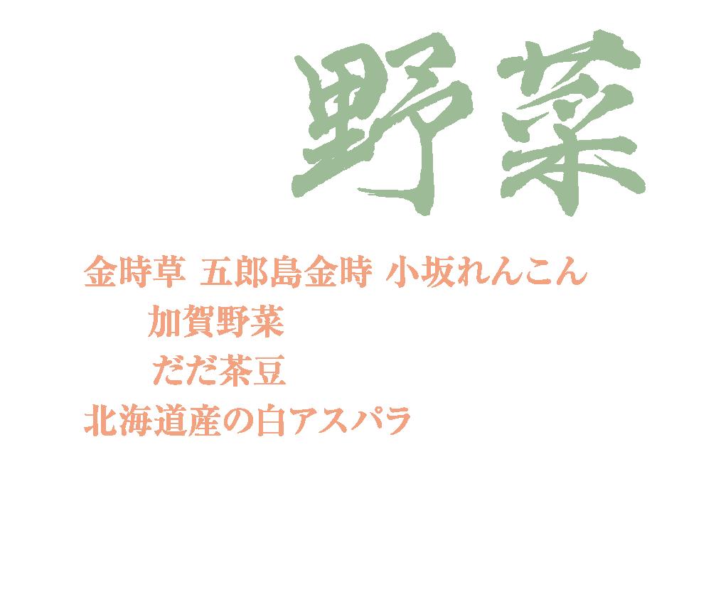 金時草、五郎島金時、 小坂れんこん などの加賀野菜を使っています。加賀野菜以外にも、 夏にはだだ茶豆、春から夏にかけては 北海道産の白アスパラなど、厳選した 旬の素材を使っています。